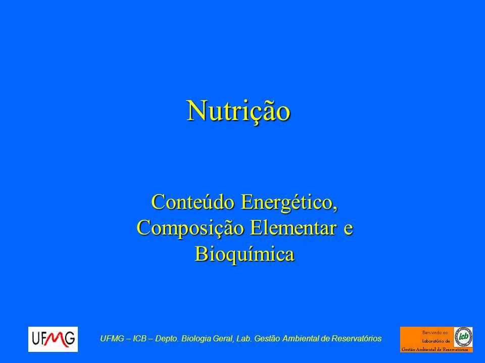 Nutrição Conteúdo Energético, Composição Elementar e Bioquímica UFMG – ICB – Depto. Biologia Geral, Lab. Gestão Ambiental de Reservatórios