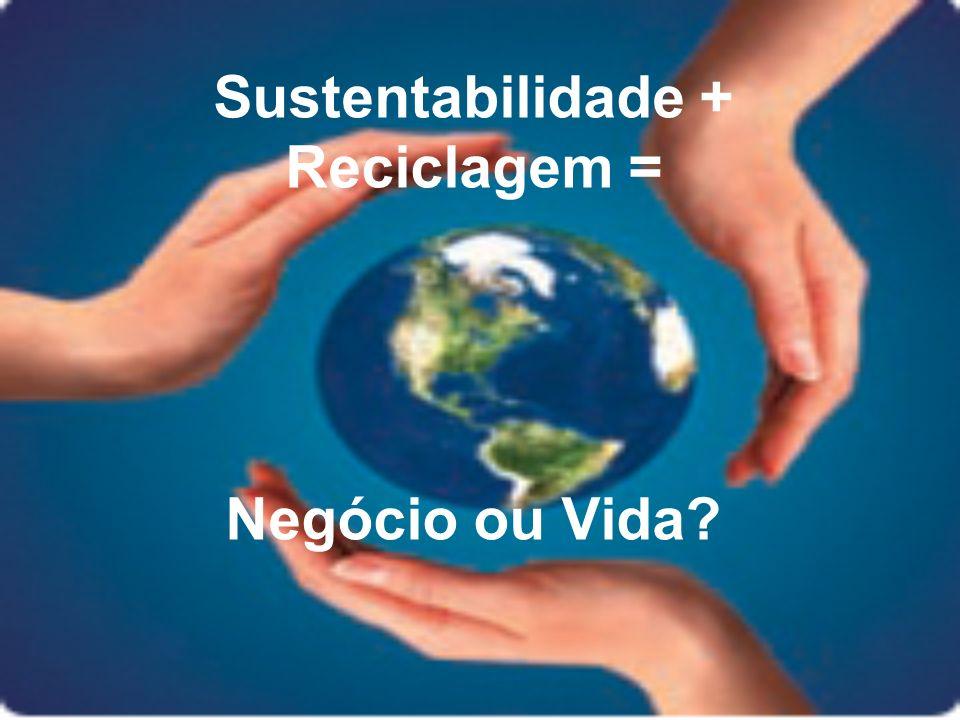 Sustentabilidade + Reciclagem = Negócio ou Vida?
