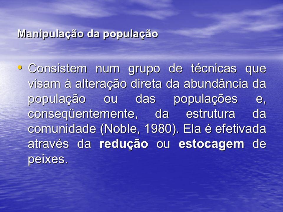 Manipulação da população Consistem num grupo de técnicas que visam à alteração direta da abundância da população ou das populações e, conseqüentemente, da estrutura da comunidade (Noble, 1980).