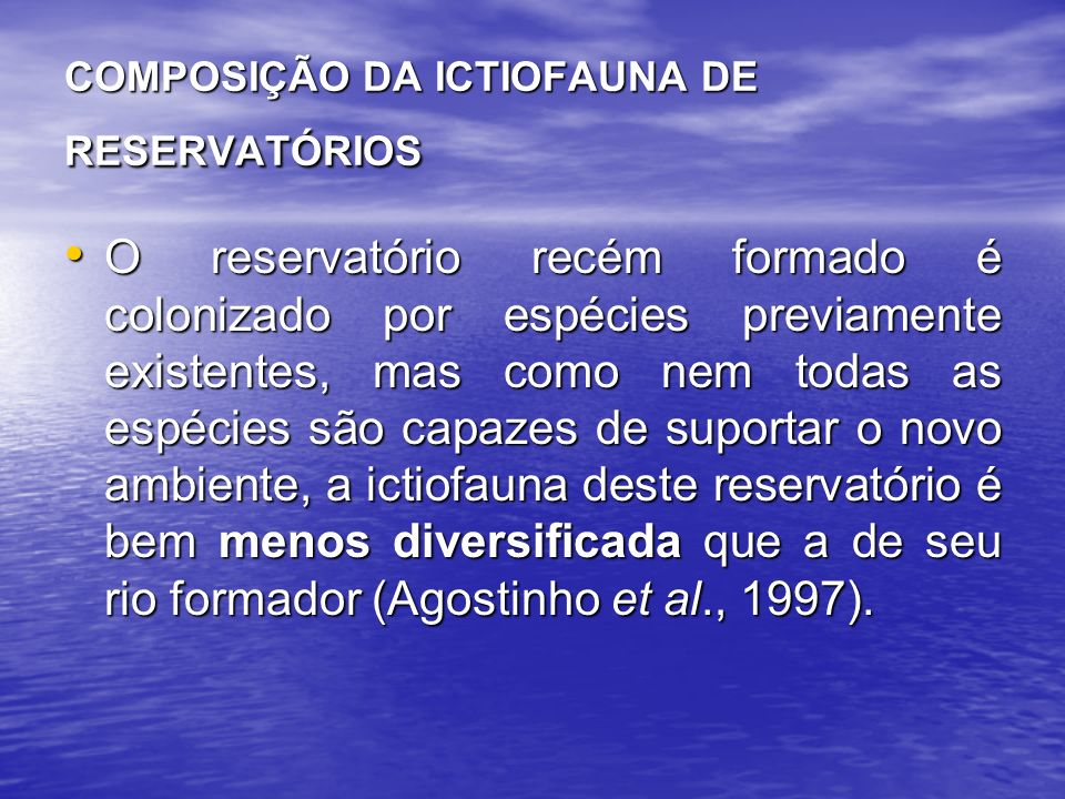 COMPOSIÇÃO DA ICTIOFAUNA DE RESERVATÓRIOS O reservatório recém formado é colonizado por espécies previamente existentes, mas como nem todas as espécies são capazes de suportar o novo ambiente, a ictiofauna deste reservatório é bem menos diversificada que a de seu rio formador (Agostinho et al., 1997).