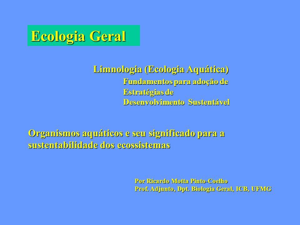 Ecologia Geral Limnologia (Ecologia Aquática) Fundamentos para adoção de Estratégias de Desenvolvimento Sustentável Organismos aquáticos e seu signifi