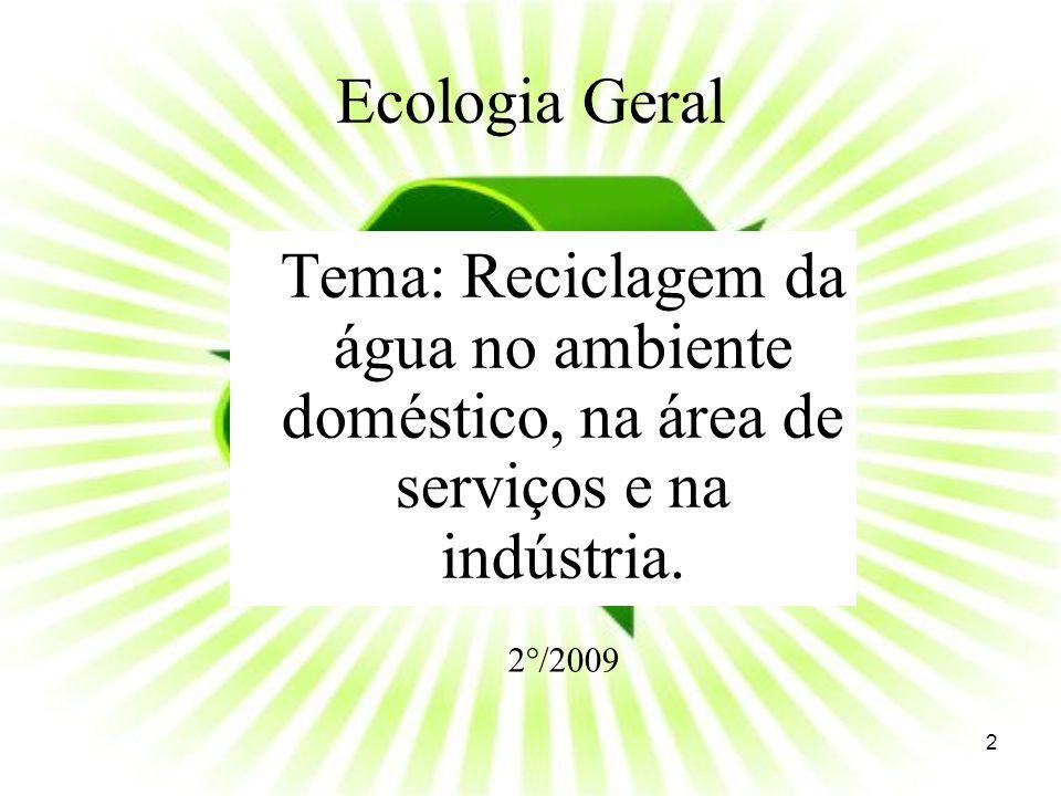 Ecologia Geral Tema: Reciclagem da água no ambiente doméstico, na área de serviços e na indústria. 2°/2009 2