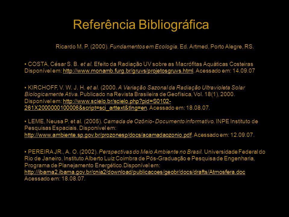 Referência Bibliográfica COELHO, Ricardo M. P. (2000). Fundamentos em Ecologia. Ed. Artmed, Porto Alegre, RS. COSTA, César S. B. et al. Efeito da Radi