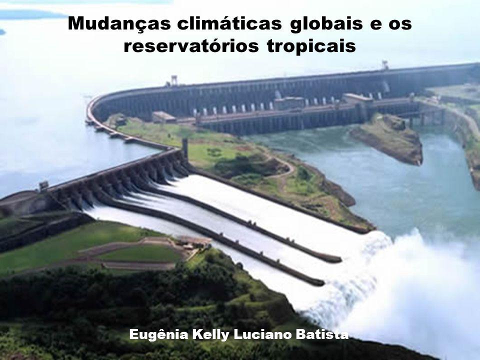 Mudanças climáticas globais e os reservatórios tropicais Eugênia Kelly Luciano Batista