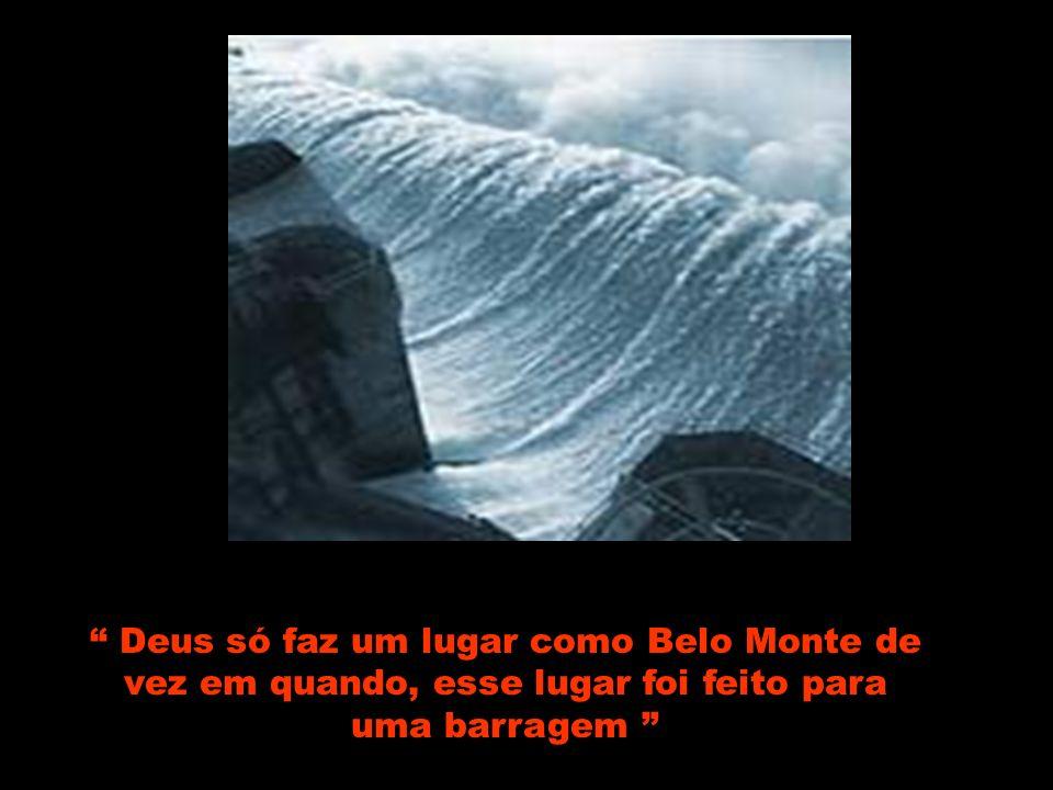 Deus só faz um lugar como Belo Monte de vez em quando, esse lugar foi feito para uma barragem