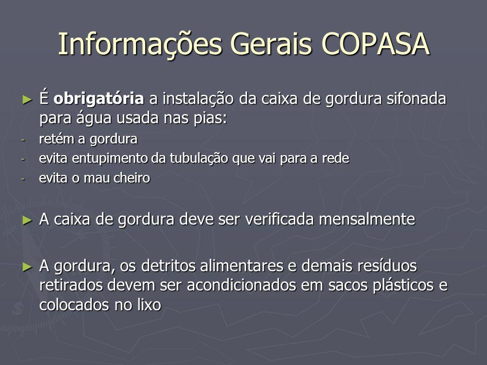Informações Gerais COPASA É obrigatória a instalação da caixa de gordura sifonada para água usada nas pias: É obrigatória a instalação da caixa de gor