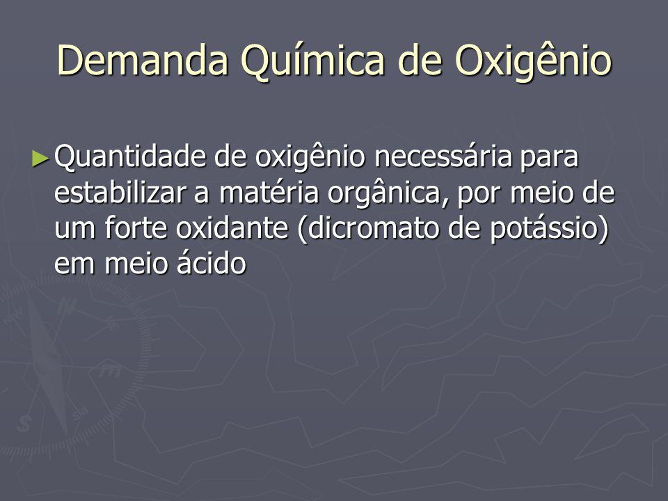 Demanda Química de Oxigênio Quantidade de oxigênio necessária para estabilizar a matéria orgânica, por meio de um forte oxidante (dicromato de potássi