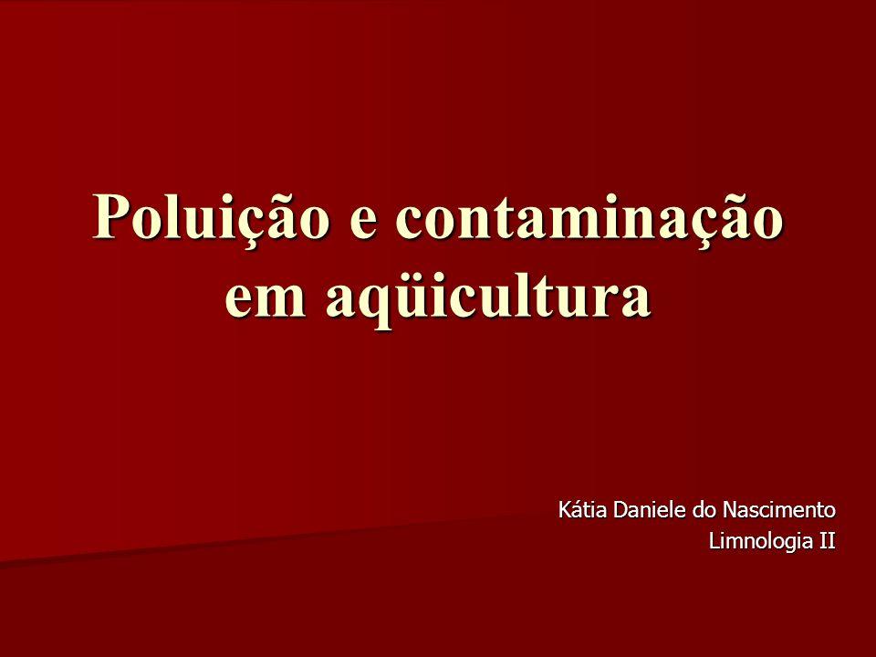 Poluição e contaminação em aqüicultura Kátia Daniele do Nascimento Limnologia II