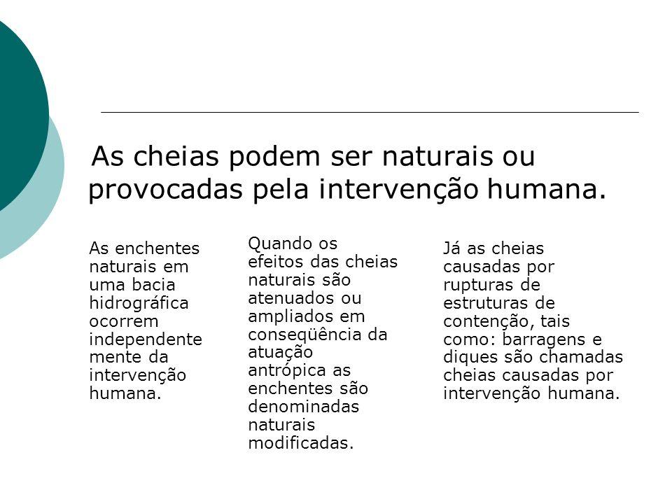 As cheias podem ser naturais ou provocadas pela intervenção humana. As enchentes naturais em uma bacia hidrográfica ocorrem independente mente da inte