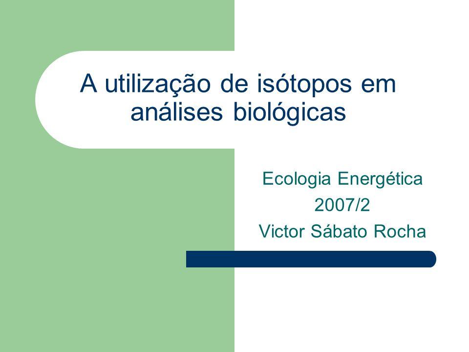 A utilização de isótopos em análises biológicas Ecologia Energética 2007/2 Victor Sábato Rocha