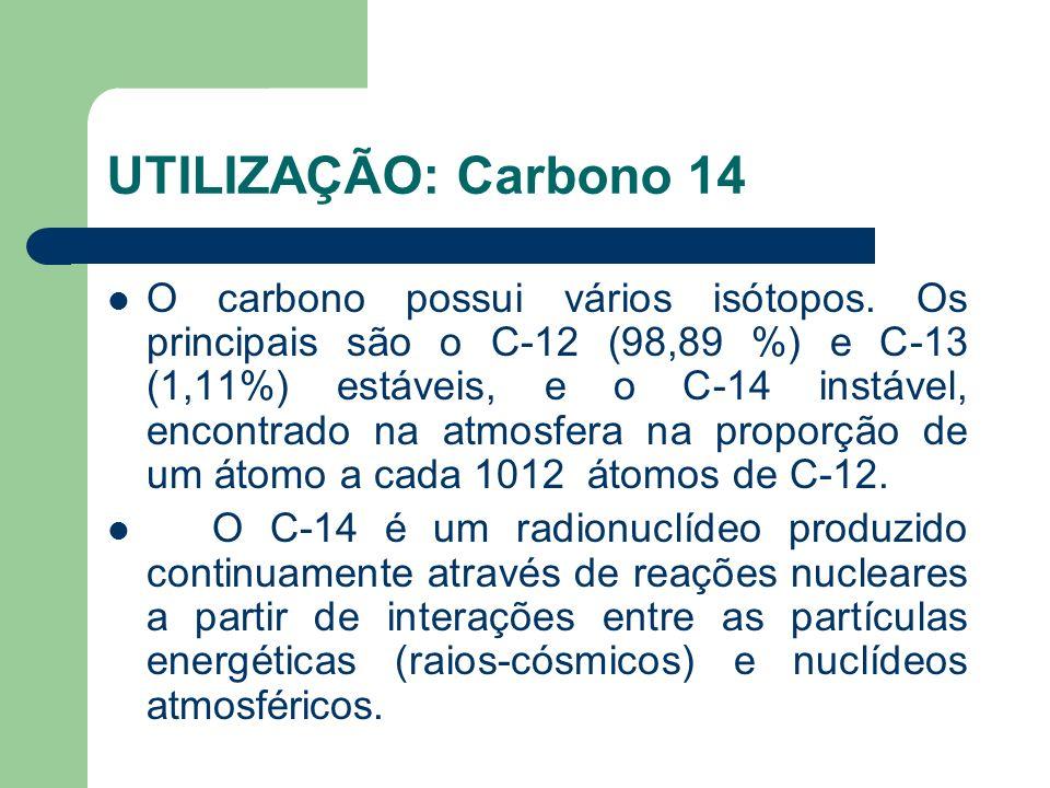 UTILIZAÇÃO: Carbono 14 O carbono possui vários isótopos. Os principais são o C-12 (98,89 %) e C-13 (1,11%) estáveis, e o C-14 instável, encontrado na