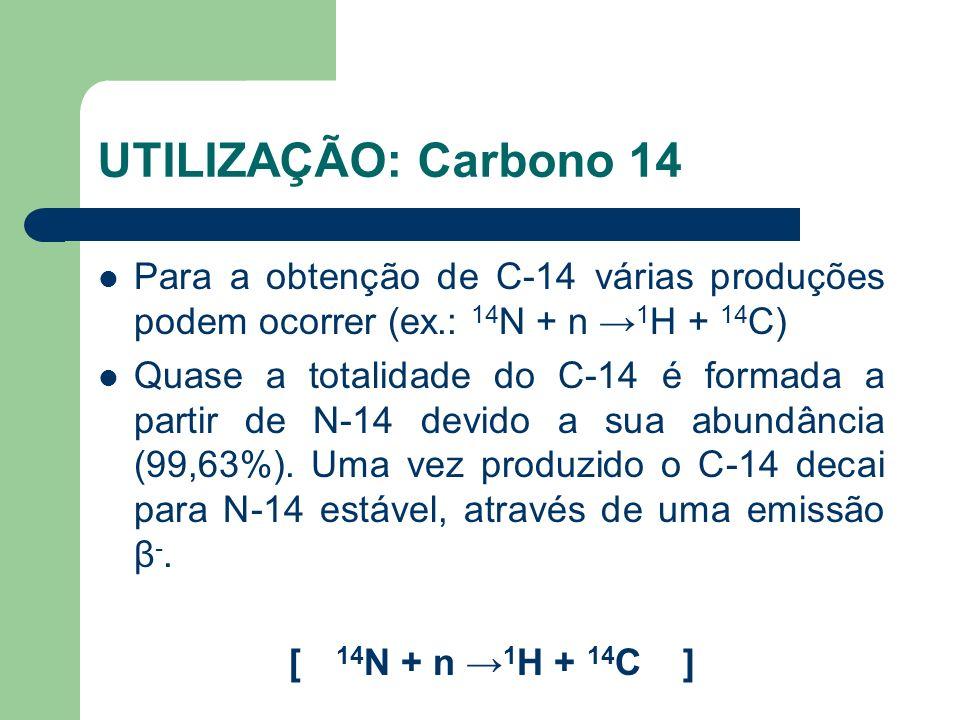 UTILIZAÇÃO: Carbono 14 Para a obtenção de C-14 várias produções podem ocorrer (ex.: 14 N + n 1 H + 14 C) Quase a totalidade do C-14 é formada a partir