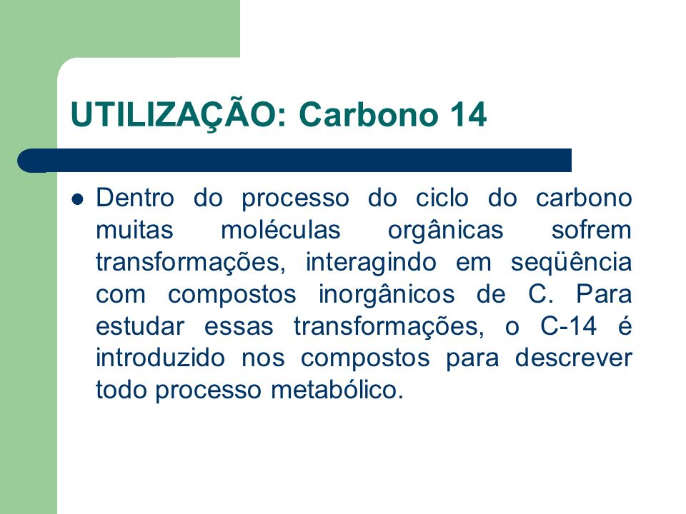UTILIZAÇÃO: Carbono 14 Dentro do processo do ciclo do carbono muitas moléculas orgânicas sofrem transformações, interagindo em seqüência com compostos