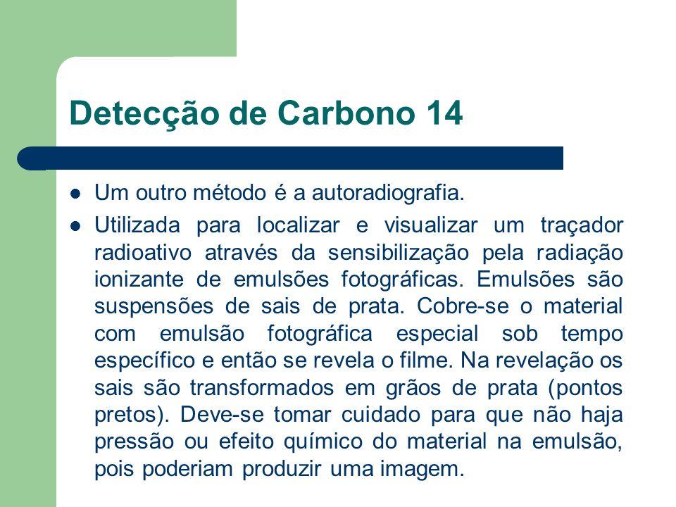 Detecção de Carbono 14 Um outro método é a autoradiografia. Utilizada para localizar e visualizar um traçador radioativo através da sensibilização pel