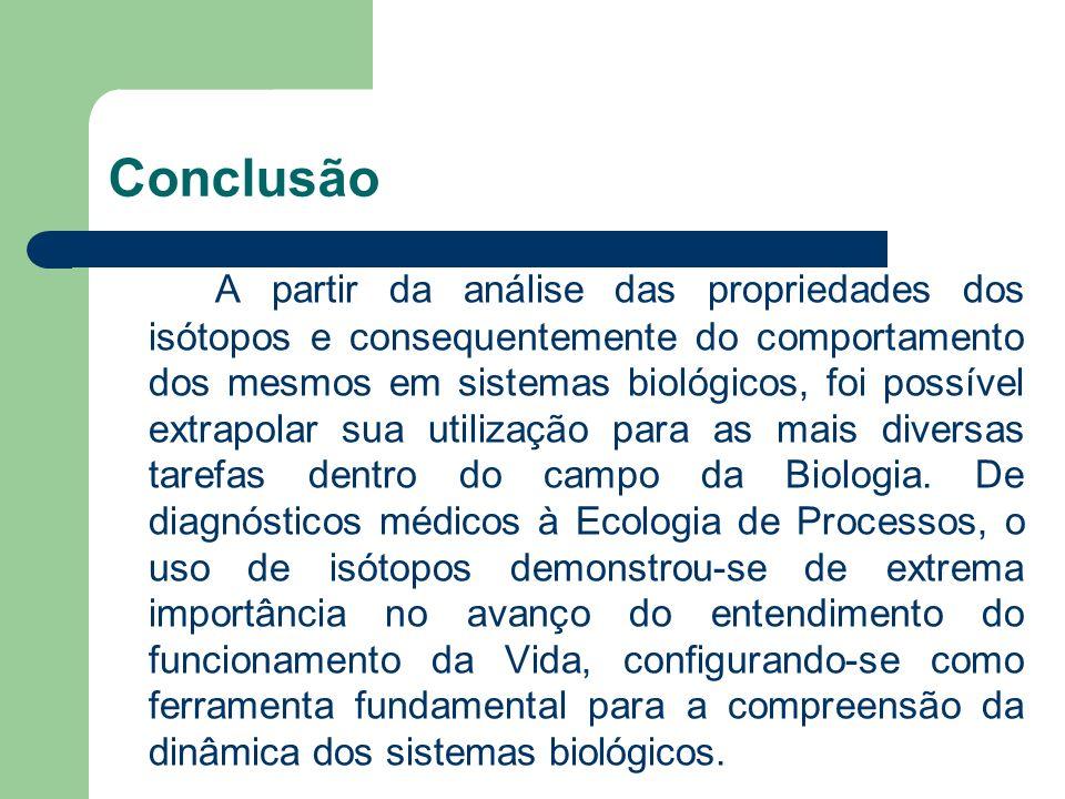 Conclusão A partir da análise das propriedades dos isótopos e consequentemente do comportamento dos mesmos em sistemas biológicos, foi possível extrap