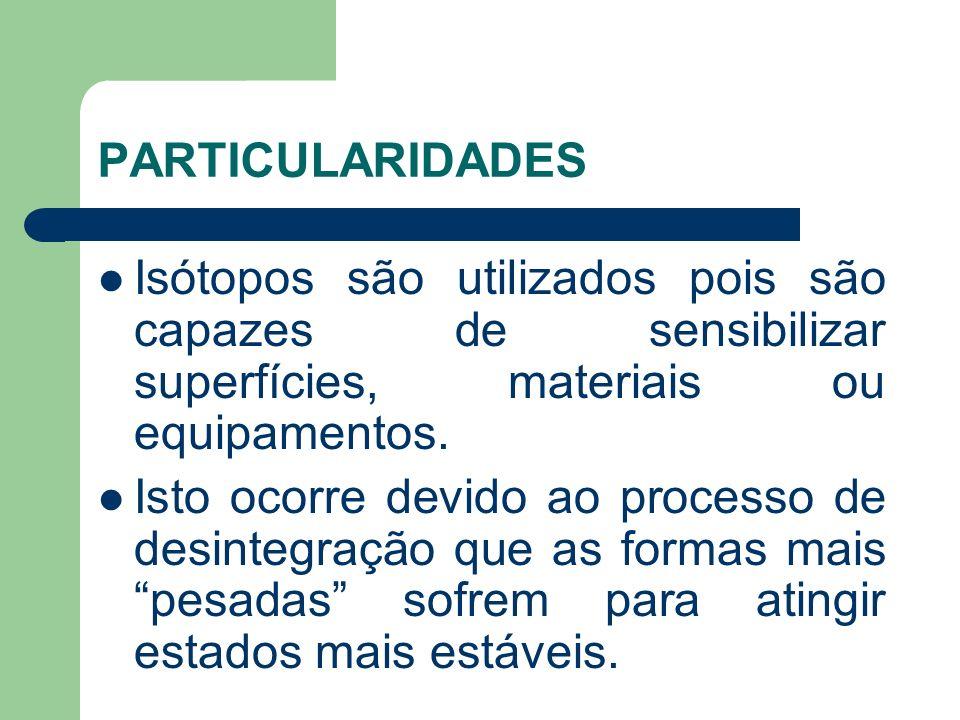 Isótopos são utilizados pois são capazes de sensibilizar superfícies, materiais ou equipamentos. Isto ocorre devido ao processo de desintegração que a