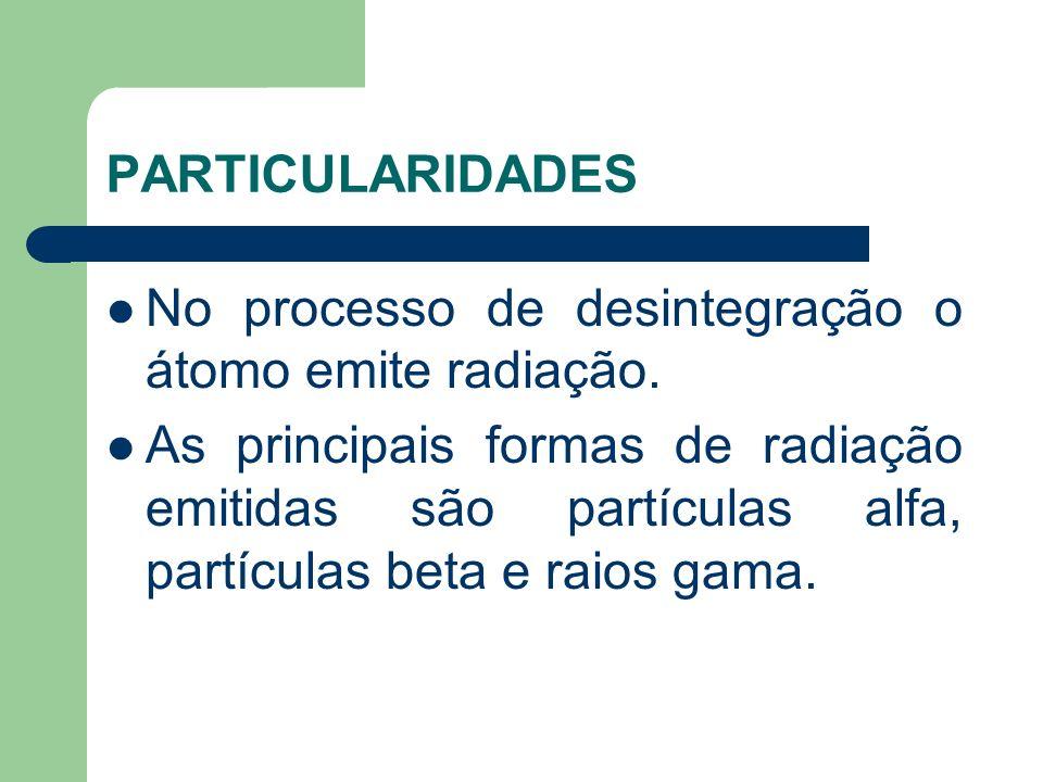 PARTICULARIDADES No processo de desintegração o átomo emite radiação. As principais formas de radiação emitidas são partículas alfa, partículas beta e