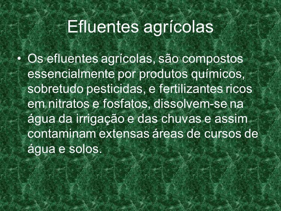 Efluentes agrícolas Os efluentes agrícolas, são compostos essencialmente por produtos químicos, sobretudo pesticidas, e fertilizantes ricos em nitrato