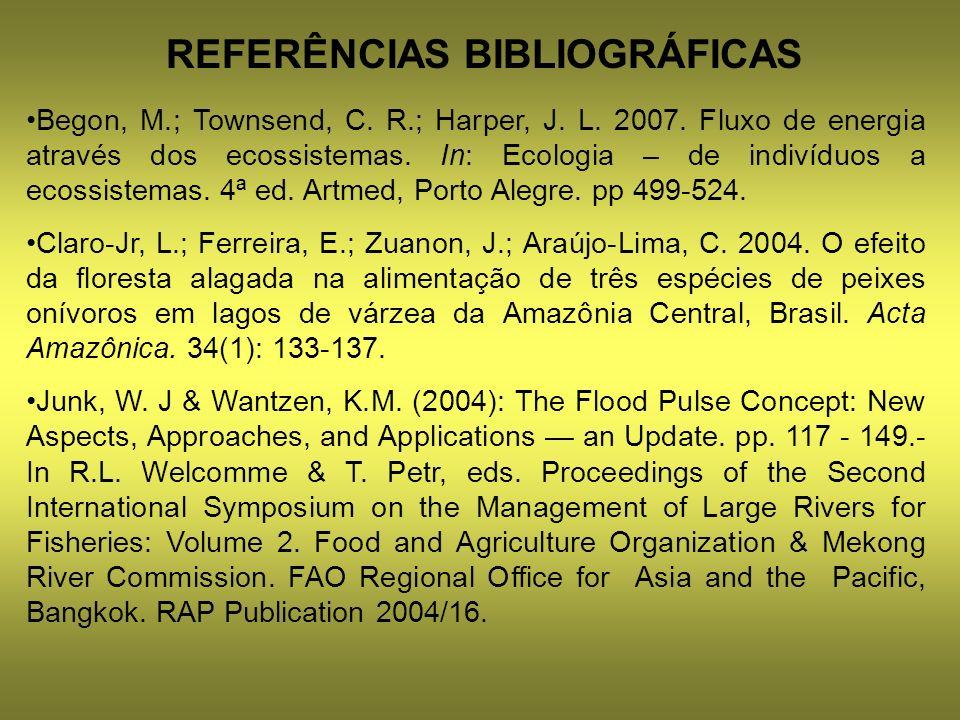 REFERÊNCIAS BIBLIOGRÁFICAS Begon, M.; Townsend, C. R.; Harper, J. L. 2007. Fluxo de energia através dos ecossistemas. In: Ecologia – de indivíduos a e