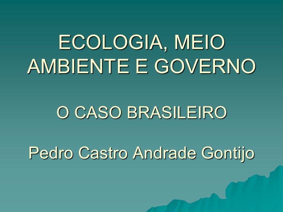ECOLOGIA, MEIO AMBIENTE E GOVERNO O CASO BRASILEIRO Pedro Castro Andrade Gontijo