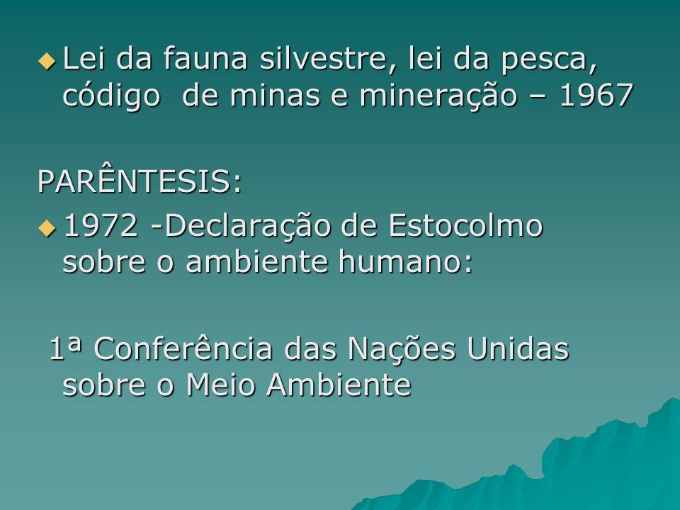 Lei da fauna silvestre, lei da pesca, código de minas e mineração – 1967 Lei da fauna silvestre, lei da pesca, código de minas e mineração – 1967PARÊNTESIS: 1972 -Declaração de Estocolmo sobre o ambiente humano: 1972 -Declaração de Estocolmo sobre o ambiente humano: 1ª Conferência das Nações Unidas sobre o Meio Ambiente 1ª Conferência das Nações Unidas sobre o Meio Ambiente