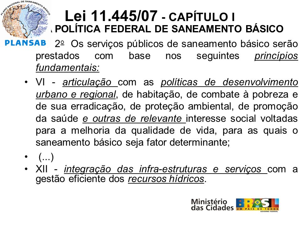 Lei 11.445/07 - CAPÍTULO I D A POLÍTICA FEDERAL DE SANEAMENTO BÁSICO Art. 2 o Os serviços públicos de saneamento básico serão prestados com base nos s
