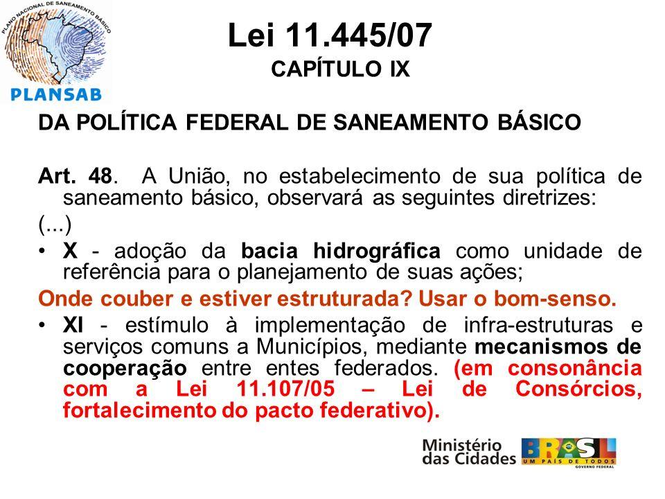 Lei 11.445/07 CAPÍTULO IX DA POLÍTICA FEDERAL DE SANEAMENTO BÁSICO Art. 48. A União, no estabelecimento de sua política de saneamento básico, observar