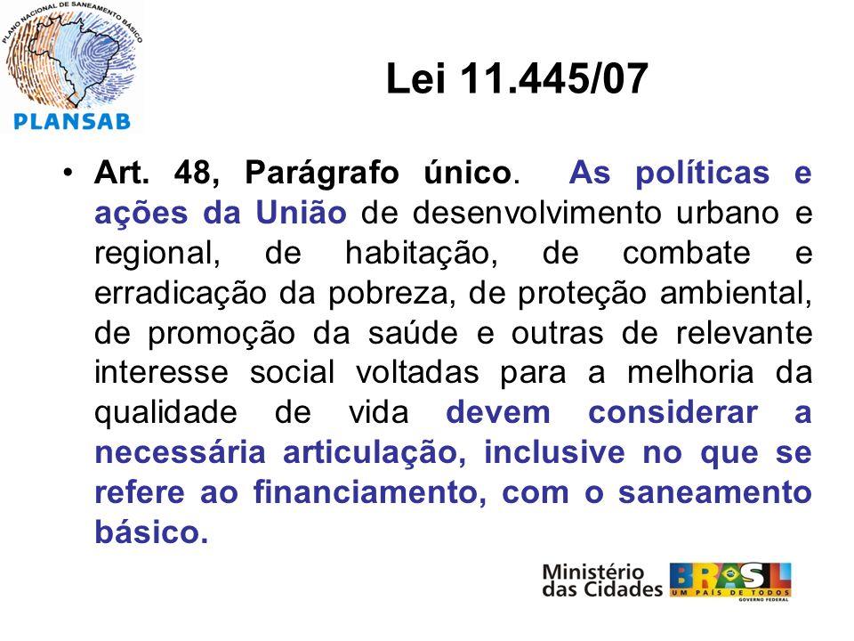 Lei 11.445/07 Art. 48, Parágrafo único. As políticas e ações da União de desenvolvimento urbano e regional, de habitação, de combate e erradicação da