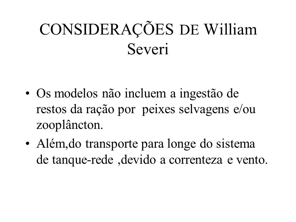 CONSIDERAÇÕES DE William Severi Os modelos não incluem a ingestão de restos da ração por peixes selvagens e/ou zooplâncton.