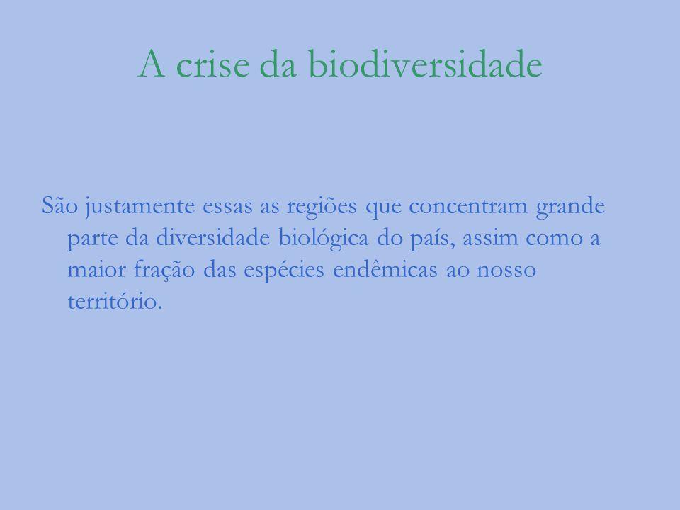 A crise da biodiversidade São justamente essas as regiões que concentram grande parte da diversidade biológica do país, assim como a maior fração das