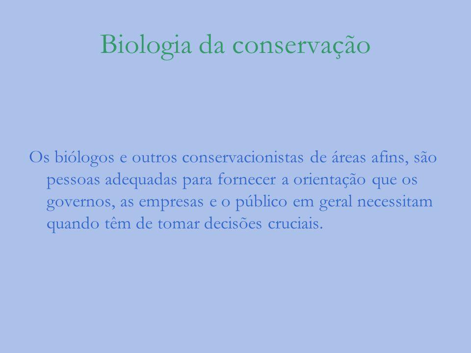 Biologia da conservação Os biólogos e outros conservacionistas de áreas afins, são pessoas adequadas para fornecer a orientação que os governos, as em