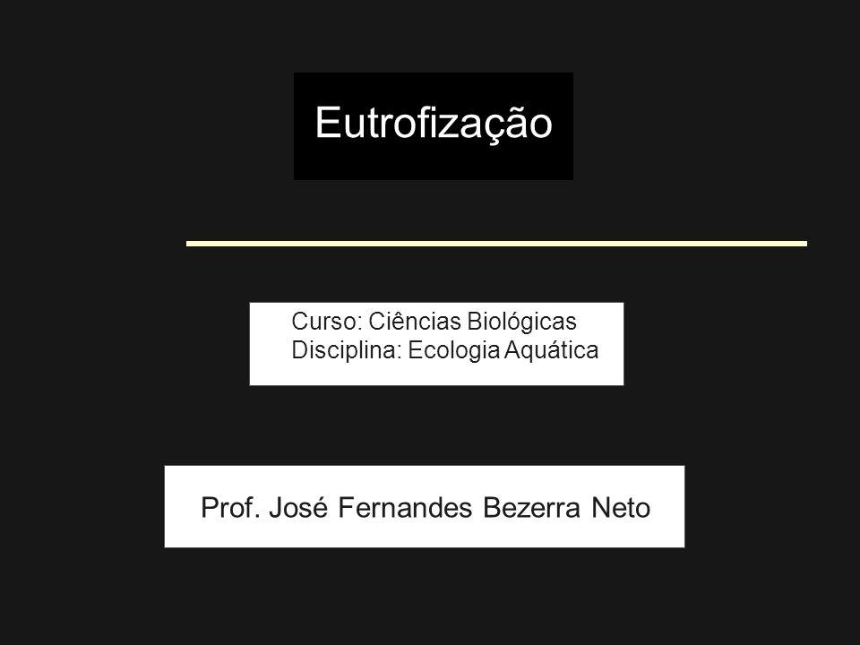 Eutrofização Curso: Ciências Biológicas Disciplina: Ecologia Aquática Prof. José Fernandes Bezerra Neto