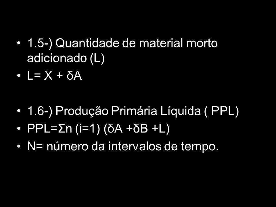 1.5-) Quantidade de material morto adicionado (L) L= X + δA 1.6-) Produção Primária Líquida ( PPL) PPL=Σn (i=1) (δA +δB +L) N= número da intervalos de