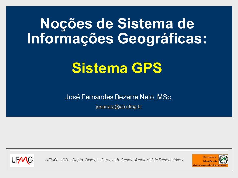 Noções de Sistema de Informações Geográficas: Sistema GPS José Fernandes Bezerra Neto, MSc. joseneto@icb.ufmg.br UFMG – ICB – Depto. Biologia Geral, L