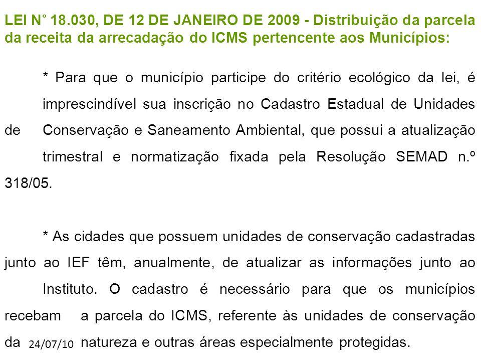 24/07/10 LEI N° 18.030, DE 12 DE JANEIRO DE 2009 - Distribuição da parcela da receita da arrecadação do ICMS pertencente aos Municípios: * Para que o município participe do critério ecológico da lei, é imprescindível sua inscrição no Cadastro Estadual de Unidades de Conservação e Saneamento Ambiental, que possui a atualização trimestral e normatização fixada pela Resolução SEMAD n.º 318/05.