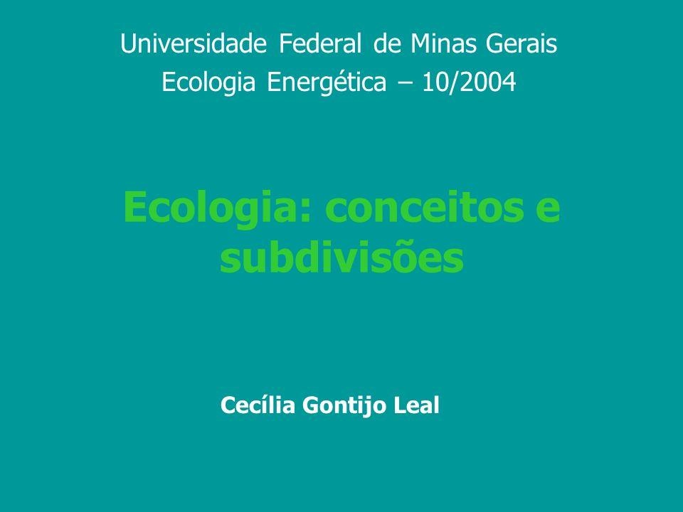 Ecologia: conceitos e subdivisões Universidade Federal de Minas Gerais Ecologia Energética – 10/2004 Cecília Gontijo Leal
