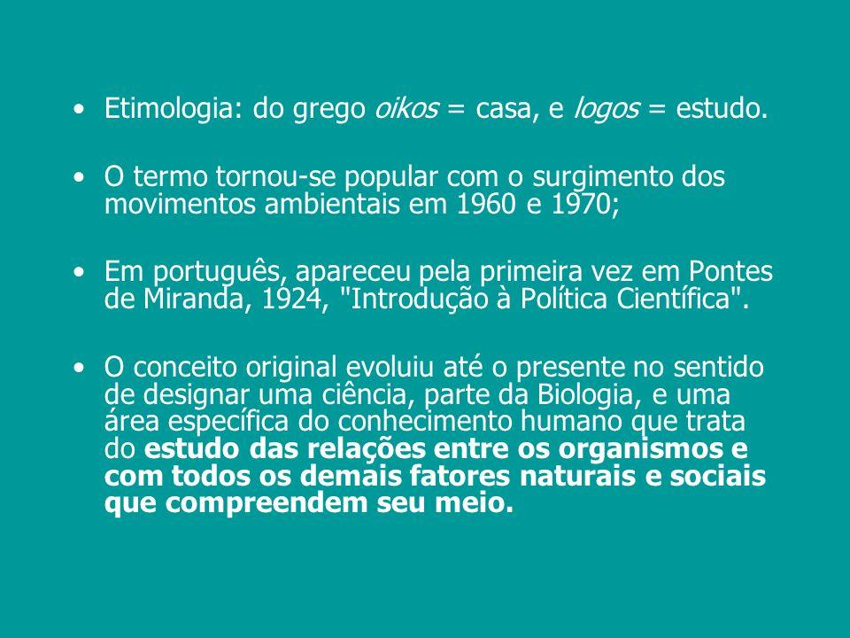 Etimologia: do grego oikos = casa, e logos = estudo. O termo tornou-se popular com o surgimento dos movimentos ambientais em 1960 e 1970; Em português