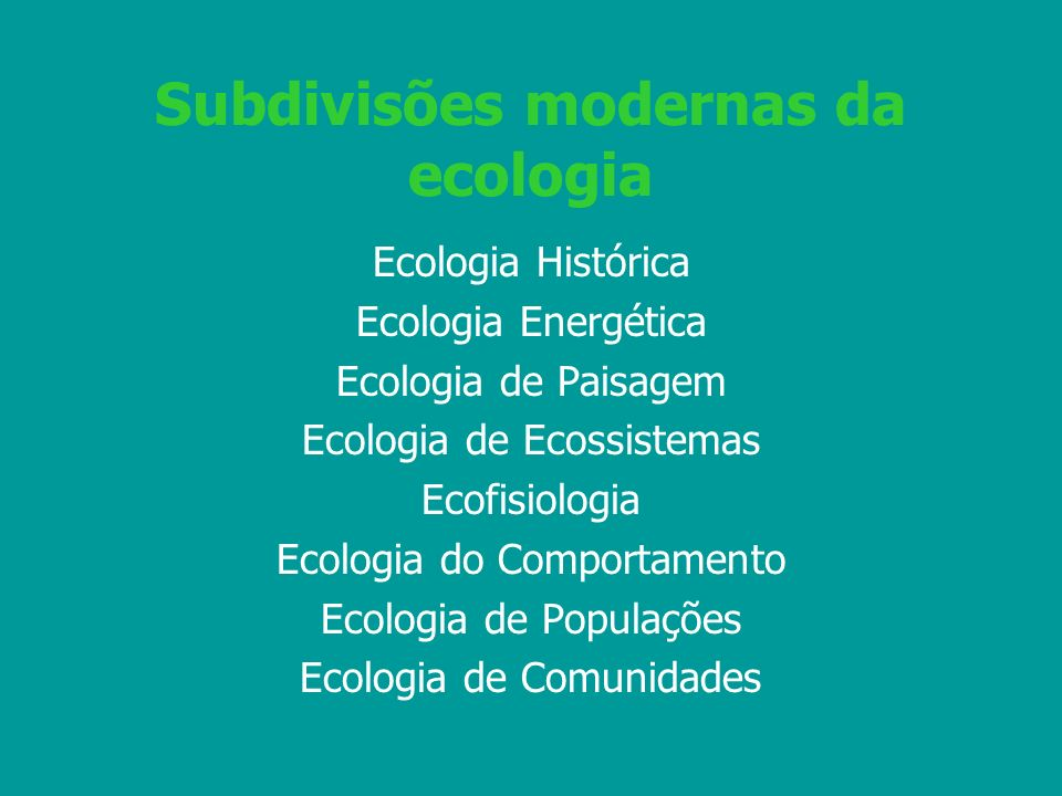 Subdivisões modernas da ecologia Ecologia Histórica Ecologia Energética Ecologia de Paisagem Ecologia de Ecossistemas Ecofisiologia Ecologia do Compor