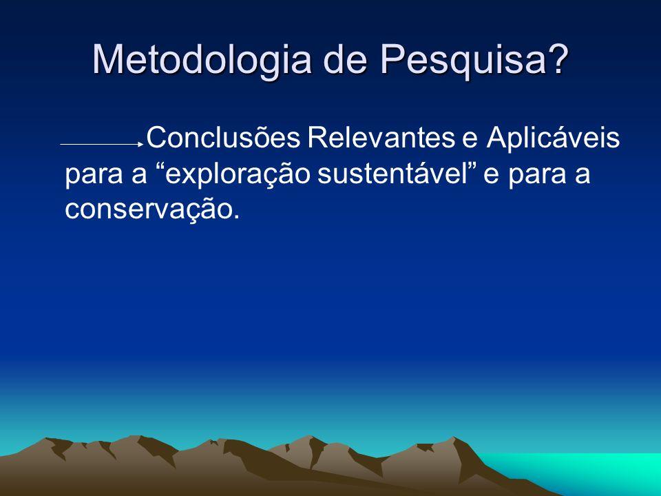 Metodologia de Pesquisa? Conclusões Relevantes e Aplicáveis para a exploração sustentável e para a conservação.