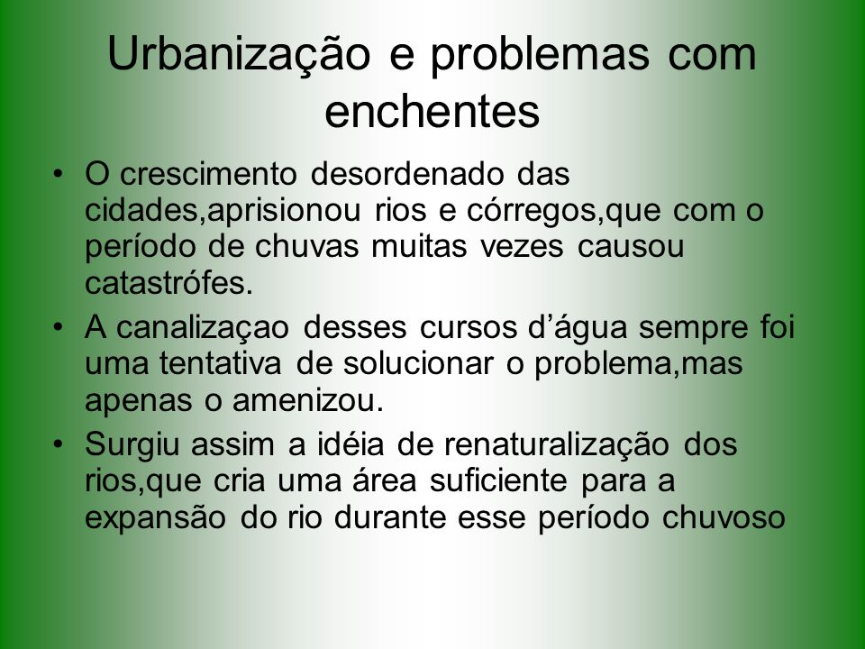 Urbanização e problemas com enchentes O crescimento desordenado das cidades,aprisionou rios e córregos,que com o período de chuvas muitas vezes causou