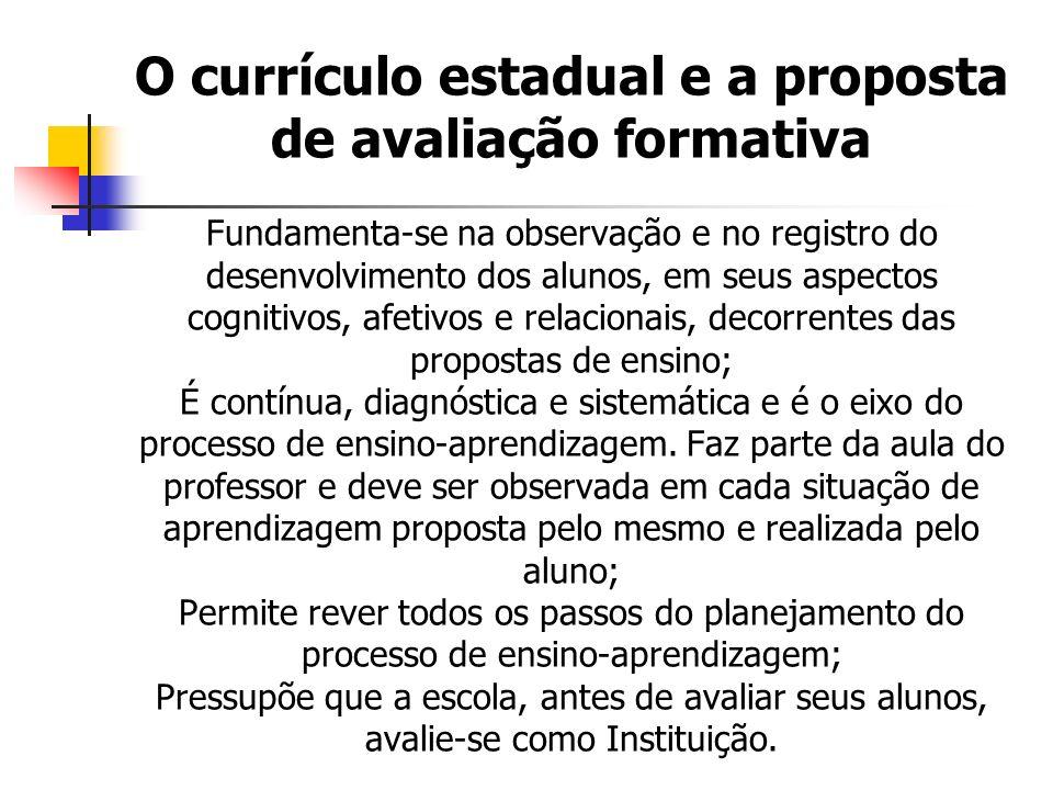 O currículo estadual e a proposta de avaliação formativa Fundamenta-se na observação e no registro do desenvolvimento dos alunos, em seus aspectos cog