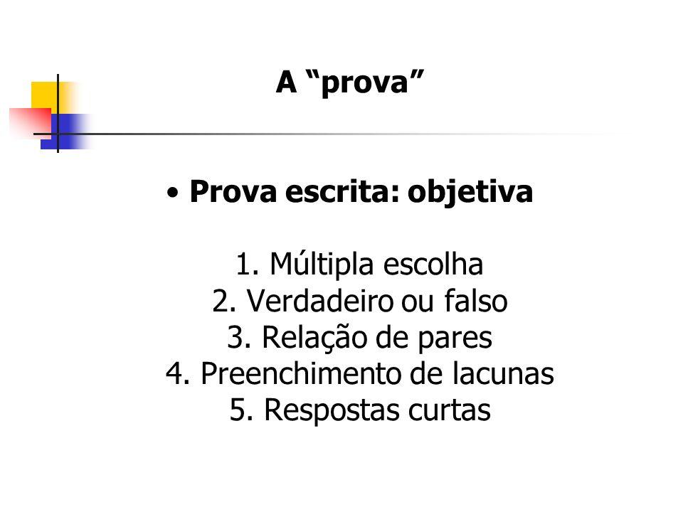 A prova Prova escrita: objetiva 1. Múltipla escolha 2. Verdadeiro ou falso 3. Relação de pares 4. Preenchimento de lacunas 5. Respostas curtas