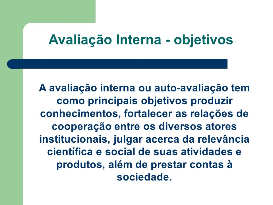 Avaliação Interna - objetivos A avaliação interna ou auto-avaliação tem como principais objetivos produzir conhecimentos, fortalecer as relações de co