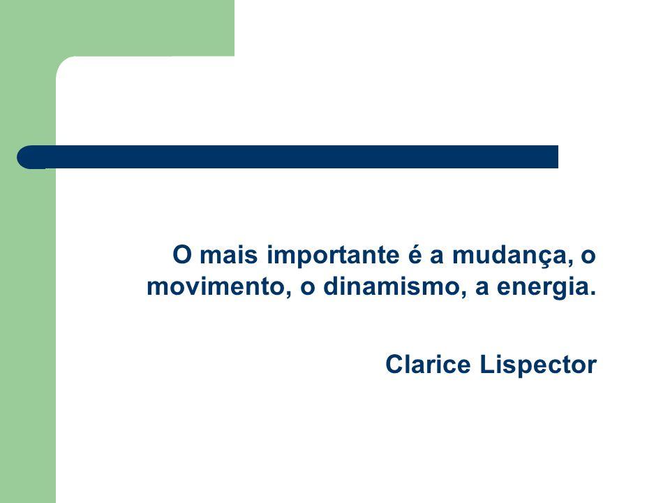 O mais importante é a mudança, o movimento, o dinamismo, a energia. Clarice Lispector