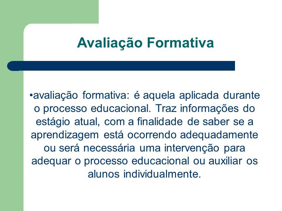 Avaliação Formativa avaliação formativa: é aquela aplicada durante o processo educacional. Traz informações do estágio atual, com a finalidade de sabe