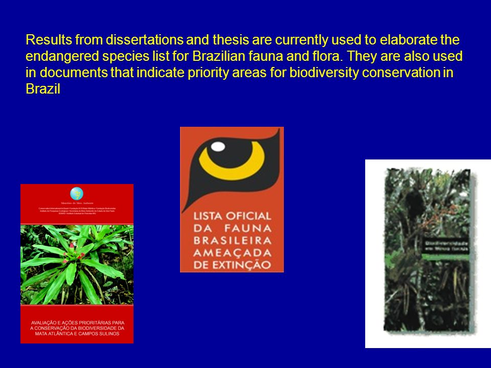 Results from dissertations and thesis are currently used to elaborate the endangered species list for Brazilian fauna and flora. They are also used in
