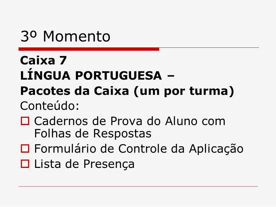 3º Momento Caixa 7 LÍNGUA PORTUGUESA – Pacotes da Caixa (um por turma) Conteúdo: Cadernos de Prova do Aluno com Folhas de Respostas Formulário de Cont