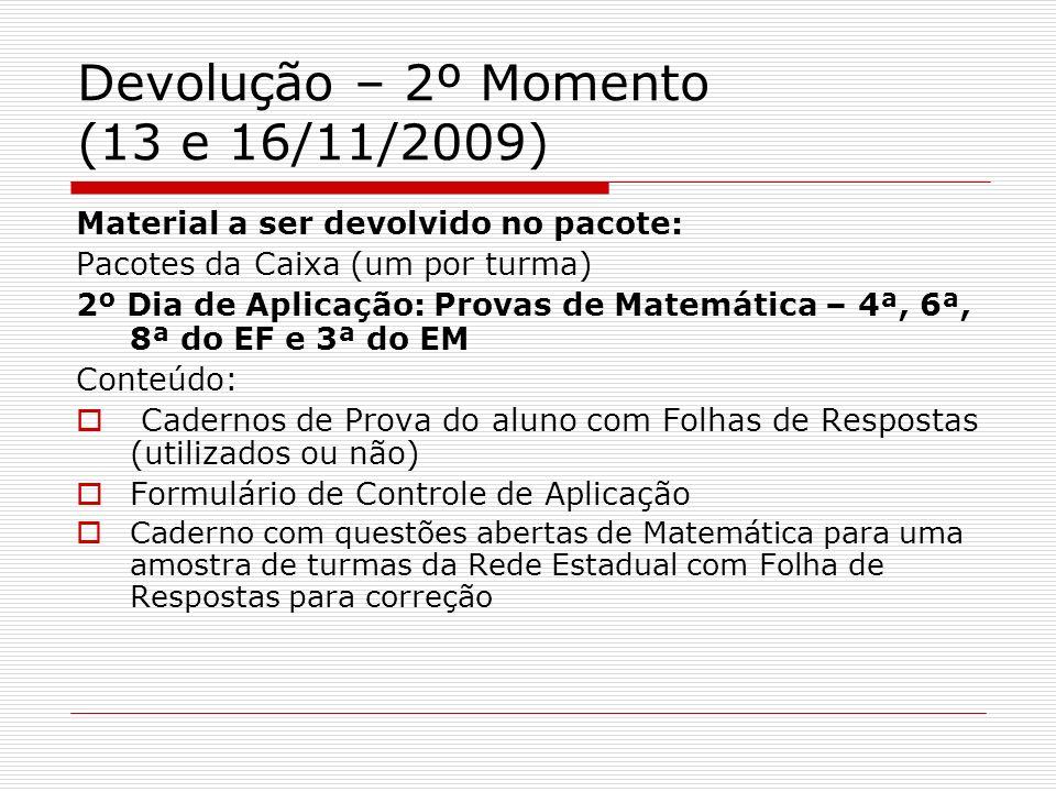 Devolução – 2º Momento (13 e 16/11/2009) Material a ser devolvido no pacote: Pacotes da Caixa (um por turma) 2º Dia de Aplicação: Provas de Matemática