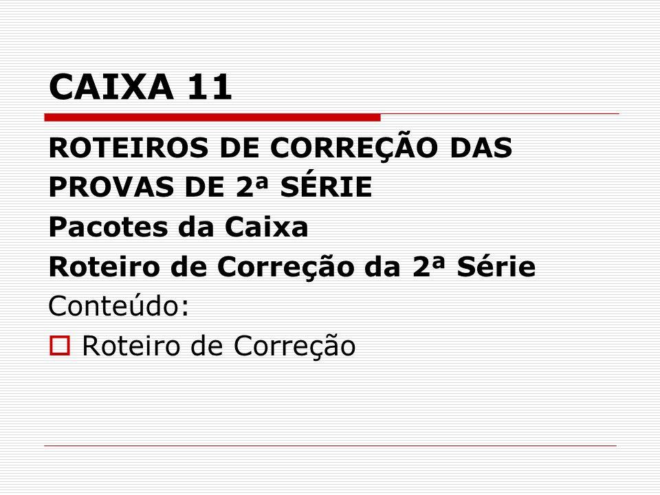 CAIXA 11 ROTEIROS DE CORREÇÃO DAS PROVAS DE 2ª SÉRIE Pacotes da Caixa Roteiro de Correção da 2ª Série Conteúdo: Roteiro de Correção