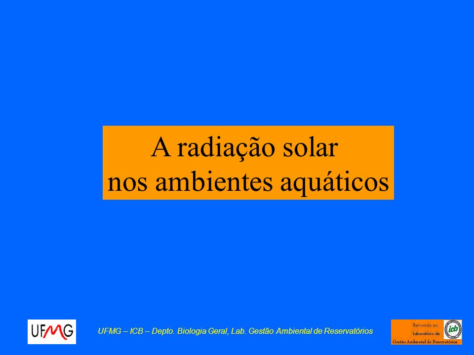 A radiação solar nos ambientes aquáticos UFMG – ICB – Depto. Biologia Geral, Lab. Gestão Ambiental de Reservatórios